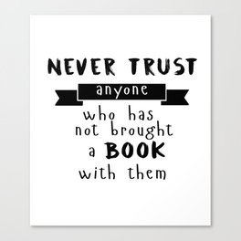 Never trust anyone who has not brought a book with them Canvas Print