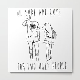 We Sure Are Cute For Two Ugly People Metal Print
