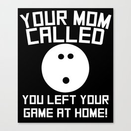 Your Mom Called You Left Your Game At Home Bowling Canvas Print