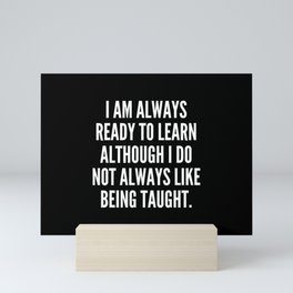 I am always ready to learn although I do not always like being taught Mini Art Print