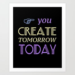 You Create Tomorrow Today Art Print