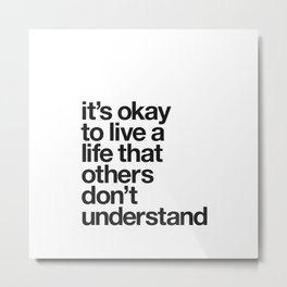 It's Okay To Live a Life That Others Don't Understand motivational self care typography black-white Metal Print
