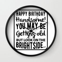 Happy Birthday Handsome You May Be Getting Old But Look On The Bright Side Wall Clock
