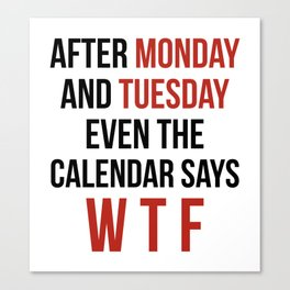 After Monday and Tuesday Even The Calendar Says WTF Canvas Print
