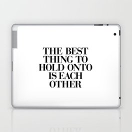 The Best Thing to Hold Onto is Each Other black and white gift for her girlfriend typography Laptop & iPad Skin