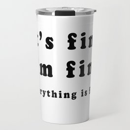 It's Fine I'm Fine Everything Is Fine T-Shirt Travel Mug
