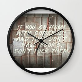 If you go home with somebody and they don't have books, don't fuck them. Wall Clock