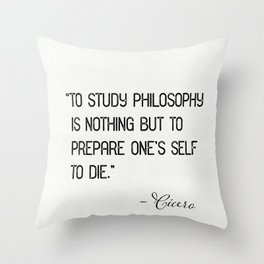 """To study philosophy is nothing but to prepare one's self to die."" Cicero Throw Pillow"