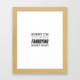 Sorry I'm Too Busy Fanboying Right Now! Framed Art Print