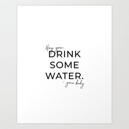 HEY YOU DRINK SOME WATER Art Print