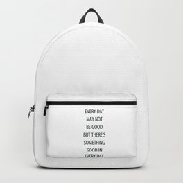 EVERY DAY MAY NOT BE GOOD BUT THERE IS SOMETHING GOOD IN EVERY DAY - gratitude quote Backpack