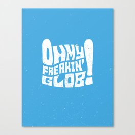 Oh My Freaking Glob! Canvas Print