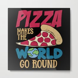 Pizza Makes The World Go Round Fast Food Metal Print