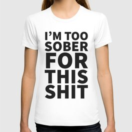 I'm Too Sober For This Shit T-shirt