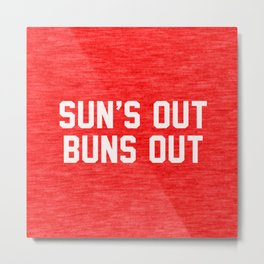 Suns Out Buns Out Metal Print