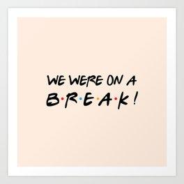 We were on a break! FRIENDS Quote Art Print