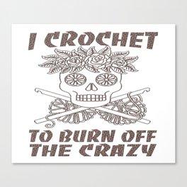 I CROCHET TO BURN OFF THE CRAZY Canvas Print