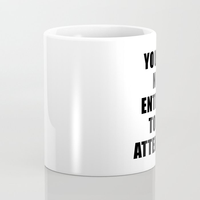 YOU ARE NOT ENTITLED TO MY ATTENTION. (left handed mug) Coffee Mug