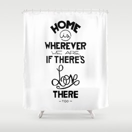 Home is wherever we are if there's love there too. Shower Curtain