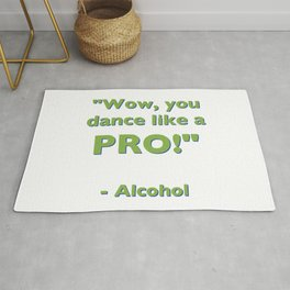 """Wow, you dance like a PRO!"" - Alcohol Rug"