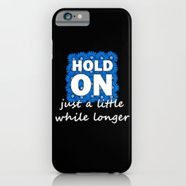 Hold On Just A Little While Longer iPhone Case