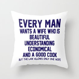 Every Man Wants A Wife Who Is Beautiful, Understanding, Economical And A Good Cook, But The Law Throw Pillow