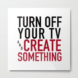 Turn off Your TV - you're a creator Metal Print