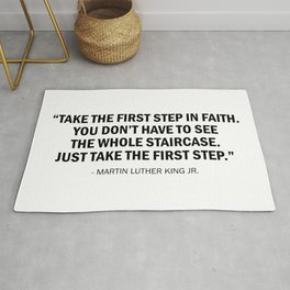 Take the first step in faith. You don't have to see the whole staircase, just take the first step. Rug