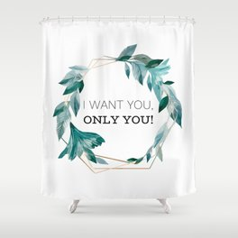 I Want You, Only You! Shower Curtain