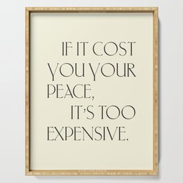 Daily Quotes 16/365: If it cost you your peace it's too expensive Serving Tray