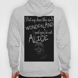 But my dear this isn't Wonderland and you're not Alice Hoody