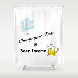 Champagne Taste, Beer Income Shower Curtain