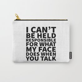 I Can't Be Held Responsible For What My Face Does When You Talk Carry-All Pouch