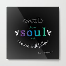 Work For Your Soul and Success Will Follow - Quote (Cool Gradient on Black Metal Print