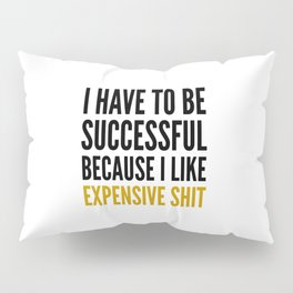 I HAVE TO BE SUCCESSFUL BECAUSE I LIKE EXPENSIVE SHIT Pillow Sham