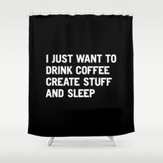 I just want to drink coffee create stuff and sleep Shower Curtain