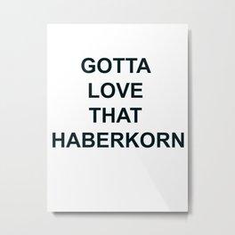 Gotta Love that Haberkorn Metal Print