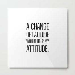 A change of latitude would help my attitude. Metal Print