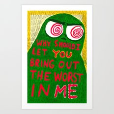 Why Should I Let You Bring Out The Worst In Me Art Print