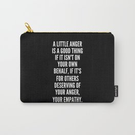 A little anger is a good thing if it isn t on your own behalf if it s for others deserving of your anger your empathy Carry-All Pouch