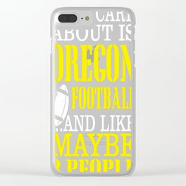 All i care about is oregon football and like maybe 3 people Clear iPhone Case