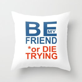BE y FRIEND or DIE TRYING Throw Pillow