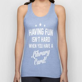 Having Fun Isn't Hard When You Have a Library Card T-Shirt Unisex Tank Top