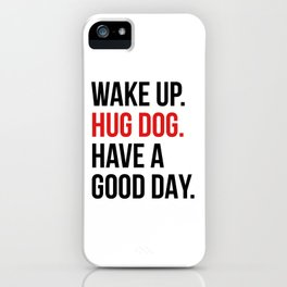 Wake Up, Hug Dog, Have a Good Day iPhone Case