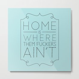 Home is where them fuckers ain't Metal Print