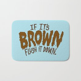 If it's Brown flush it down. Bath Mat
