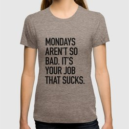 Mondays aren't so bad. It's your job that sucks. T-shirt