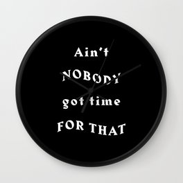 Ain't Nobody Got Time For That - Black Typography Wall Clock