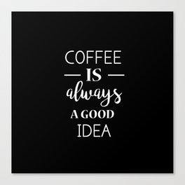 Coffee is always a good idea Canvas Print