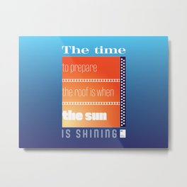 The time to prepare the roof is when the sun is shining Metal Print